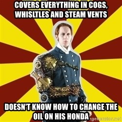 Steampunk Guy - covers everything in cogs, whisltles and steam vents doesn't know how to change the oil on his honda