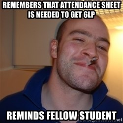 Good Guy Greg - remembers that attendance sheet is needed to get 6lp reminds fellow student