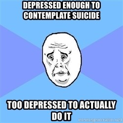 Okay Guy - Depressed enough to contemplate suicide Too depressed to actually do it