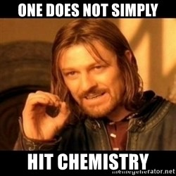 Does not simply walk into mordor Boromir  - One does not simply hit chemistry