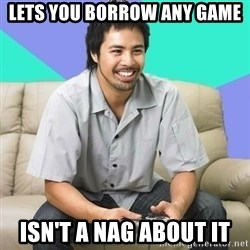 Nice Gamer Gary - lets you borrow any game isn't a nag about it