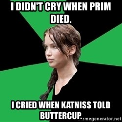 Advice Katniss - i didn't cry when prim died. i cried when katniss told buttercup.