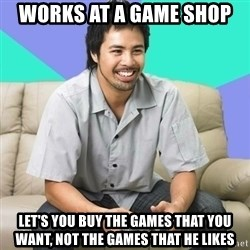 Nice Gamer Gary - works at a game shop let's you buy the games that you want, not the games that he likes