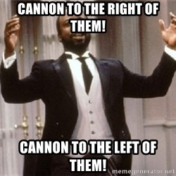 Geoffry - CANnON TO THE RIGHT OF THEM! CANnON TO THE LEFT OF THEM!