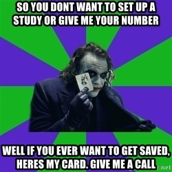 mr joker - So you dont want to set up a study or give me your number well if you ever want to get saved, heres my card. give me a call