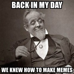 1889 [10] guy - back in my day we knew how to make memes