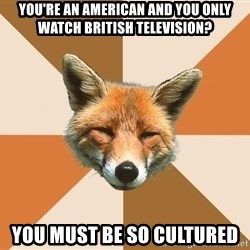 Condescending Fox - you're an american and you only watch british television? you must be so cultured