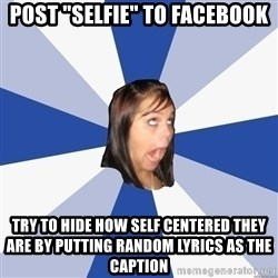 "Annoying Facebook Girl - post ""selfie"" to facebook try to hide how self centered they are by putting random lyrics as the caption"