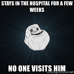 Forever Alone - stays in the hospital for a few weeks no one visits him