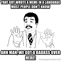 we got a badass over here - that guy wrote a meme in a language most people don't know ahh man, we got a badass over here!
