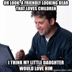 Net Noob - oh look, a friendly looking bear that loves children i think my little daughter would love him