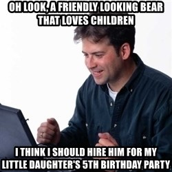 Net Noob - oh look, a friendly looking bear that loves children i think i should hire him for my little daughter's 5th birthday party