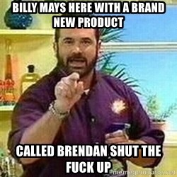 Badass Billy Mays - Billy mays here with a brand new product called brendan shut the fuck up
