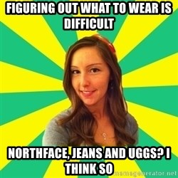 Ignorant White Girl - fIGURING OUT WHAT TO WEAR IS DIFFICULT nORTHFACE, JEANS AND UGGS? i THINK SO