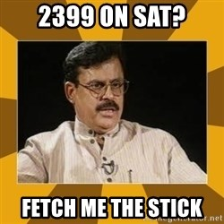 average indian father - 2399 on SAT? fetch me the stick