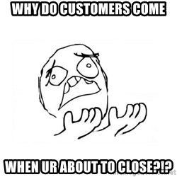 WHY SUFFERING GUY 2 - why do customers come when ur about to close?!?