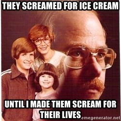 Vengeance Dad - They screamed for ice cream until i made them scream for their lives