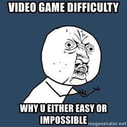 Y U No - Video game difficulty  Why u either easy or impossible