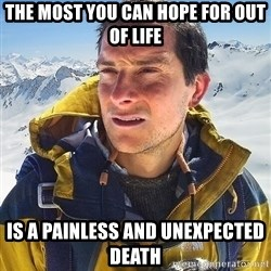 Bear Grylls Loneliness - The most you can hope for out of life is a painless and unexpected death