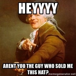Joseph Ducreux - heyyyy arent you the guy who sold me this hat?