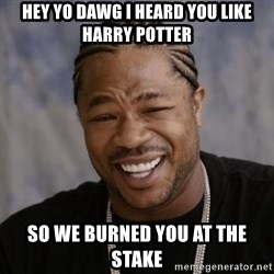 xzibit-yo-dawg - Hey yo dawg i heard you like harry potter so we burned you at the stake