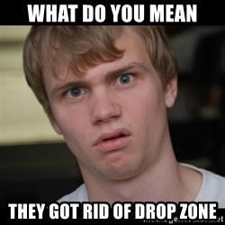 Conspiracy Manke - what do you mean they got rid of drop zone