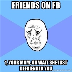 Okay Guy - Friends on fb 1, your mom, oh wait she just defriended you