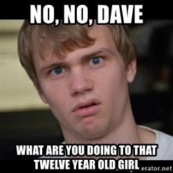 Conspiracy Manke - no, no, dave what are you doing to that twelve year old girl
