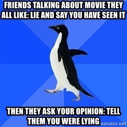 Socially Awkward Penguin - friends talking about movie they all like: lie and say you have seen it then they ask your opinion: tell them you were lying