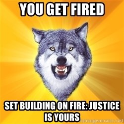 Courage Wolf - you get fired set building on fire: Justice is yours