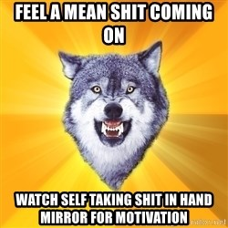 Courage Wolf - feel a mean shit coming on watch self taking shit in hand mirror for motivation