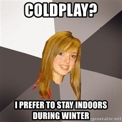 Musically Oblivious 8th Grader - coldplay? i prefer to stay indoors during winter