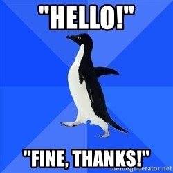 "Socially Awkward Penguin - ""Hello!"" ""fine, thanks!"""