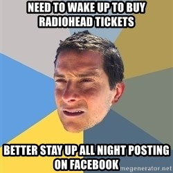 Bear Grylls - Need to wake up to buy radiohead tickets Better stay up all night posting on facebook