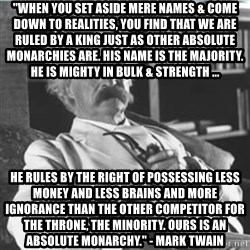 "Mark Twain - ""When you set aside mere names & come down to realities, you find that we are ruled by a King just as other absolute monarchies are. His name is The Majority. He is mighty in bulk & strength ...  HE RULES BY THE RIGHT OF POSSESSING LESS MONEY AND LESS BRAINS AND MORE IGNORANCE THAN THE OTHER COMPETITOR FOR THE THRONE, THE MINORITY. OURS IS AN ABSOLUTE MONARCHY."" - MARK TWAIN"