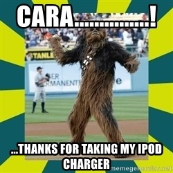 chewbacca - cara...............! ...thanks for taking my ipod charger