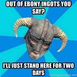 skyrim stan - out of ebony ingots you say? I'll just stand here for two days