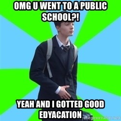 Impeccable School Child - OMG U WENT TO A PUBLIC SCHOOL?! Yeah and i gotted good edyacation
