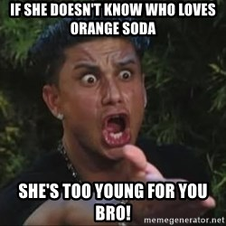 She's too young for you brah - if she doesn't know who loves orange soda she's too young for you bro!