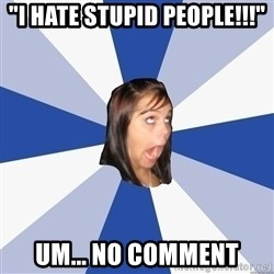 "Annoying Facebook Girl - ""i hate stupid people!!!"" um... no comment"
