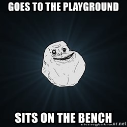 Forever Alone - goes to the playground sits on the bench