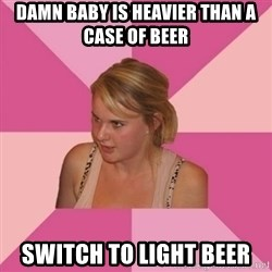 Angry Trailer-Trash MOM - damn baby is heavier than a case of beer switch to light beer