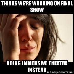 First World Problems - thinks we're working on Final Show Doing Immersive theatre instead