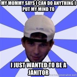 Mad Game Mike - my mommy says i can do anything i put my mind to  i just wanted to be a janitor