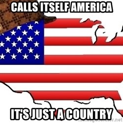 Scumbag America - calls itself america it's just a country