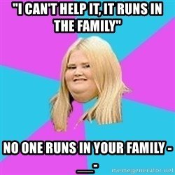"Fat Girl - ""i can't help it, it runs in the family"" no one runs in your family -__-"
