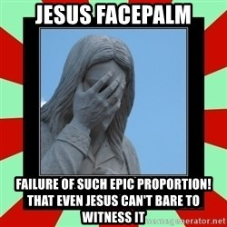 Jesus Facepalm - Jesus facepalm Failure of such epic proportion! That even Jesus can't bare to witness it