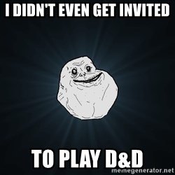 Forever Alone - I didn't even get invited to play d&d