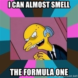 Mr. Burns - I can almost smell the formula one