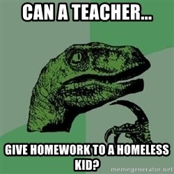 Philosoraptor - Can a teacher... Give homework to a homeless kid?